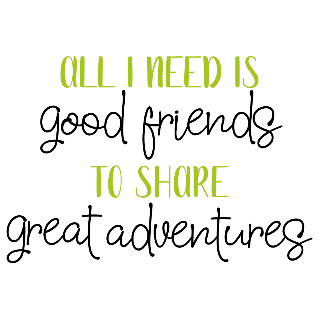 Quote All I Need Is Good Friends To Share Great Adventures SVG