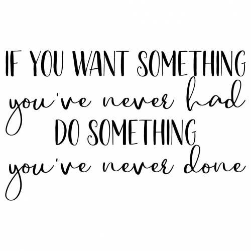 If You Want Something Youve Never Had Do Something Youve Never Done Free SVG Files