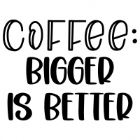 Coffee Bigger Is Better Free SVG Files