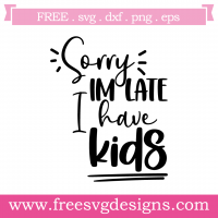 Sorry Im Late I Have Kids Free SVG Files