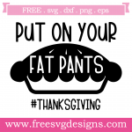 Thanksgiving Put On Your Fat Pants Free SVG Files